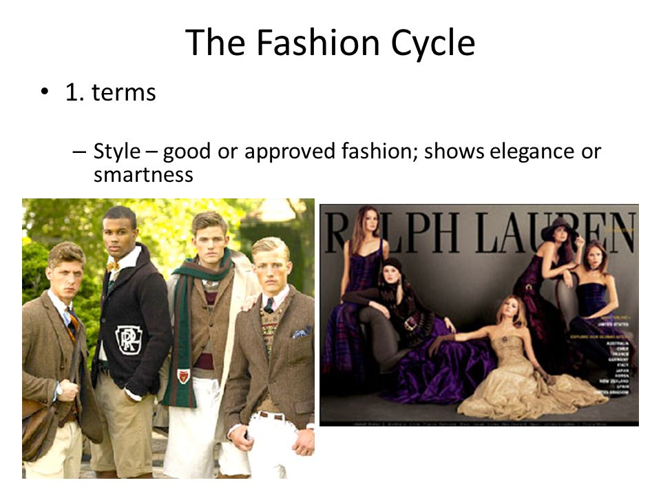 The Fashion Cycle 1. terms – Style – good or approved fashion; shows elegance or smartness