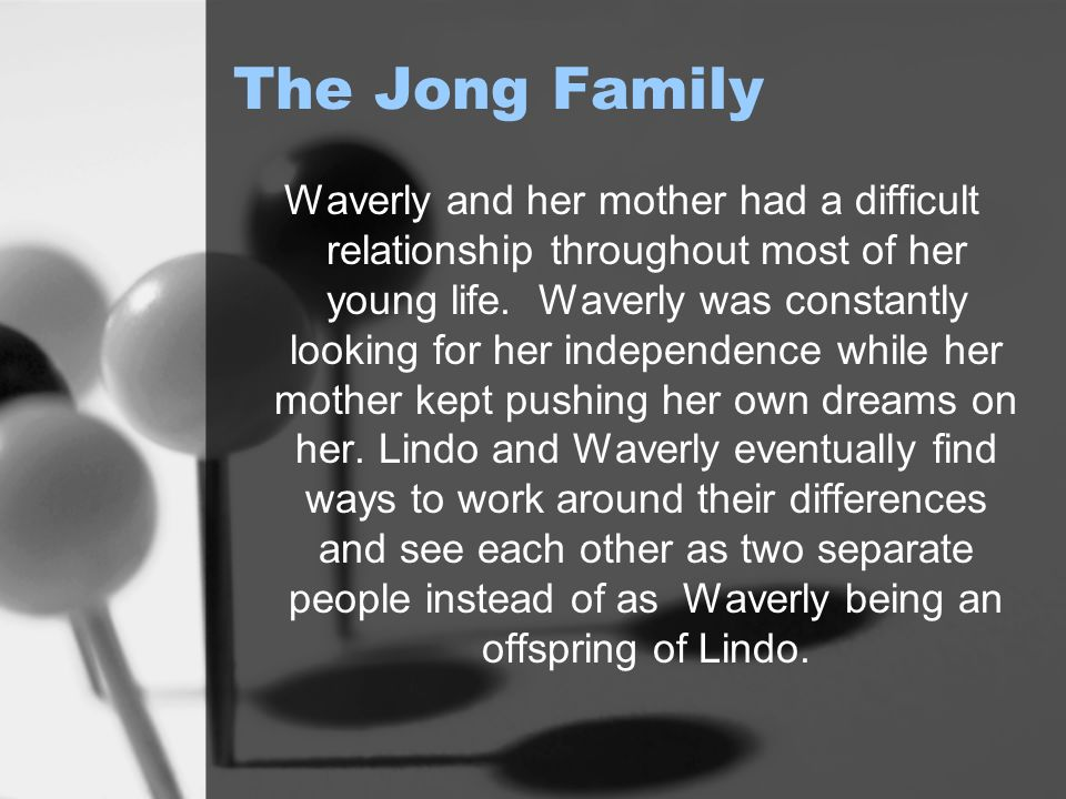The Jong Family Waverly and her mother had a difficult relationship throughout most of her young life. Waverly was constantly looking for her independ