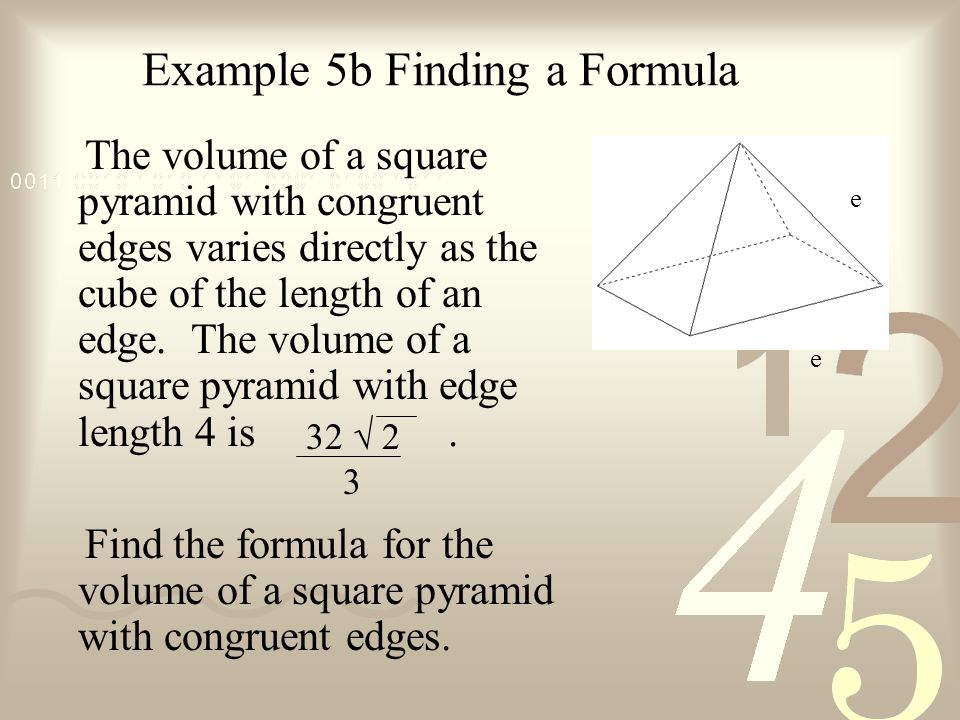 Example 5b Finding a Formula The volume of a square pyramid with congruent edges varies directly as the cube of the length of an edge.