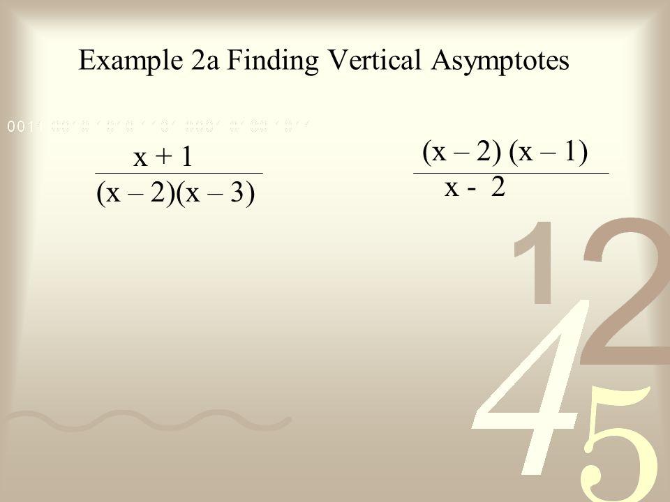 Example 2a Finding Vertical Asymptotes x + 1 (x – 2)(x – 3) (x – 2) (x – 1) x - 2