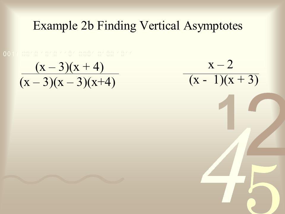 Example 2b Finding Vertical Asymptotes (x – 3)(x + 4) (x – 3)(x – 3)(x+4) x – 2 (x - 1)(x + 3)