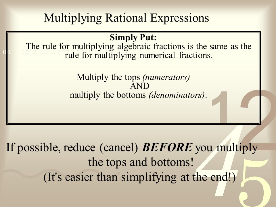 Multiplying Rational Expressions Simply Put: The rule for multiplying algebraic fractions is the same as the rule for multiplying numerical fractions.