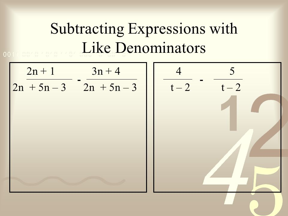 Subtracting Expressions with Like Denominators 2n + 1 3n + 4 2n + 5n – 3 4 5 t – 2 t – 2 --
