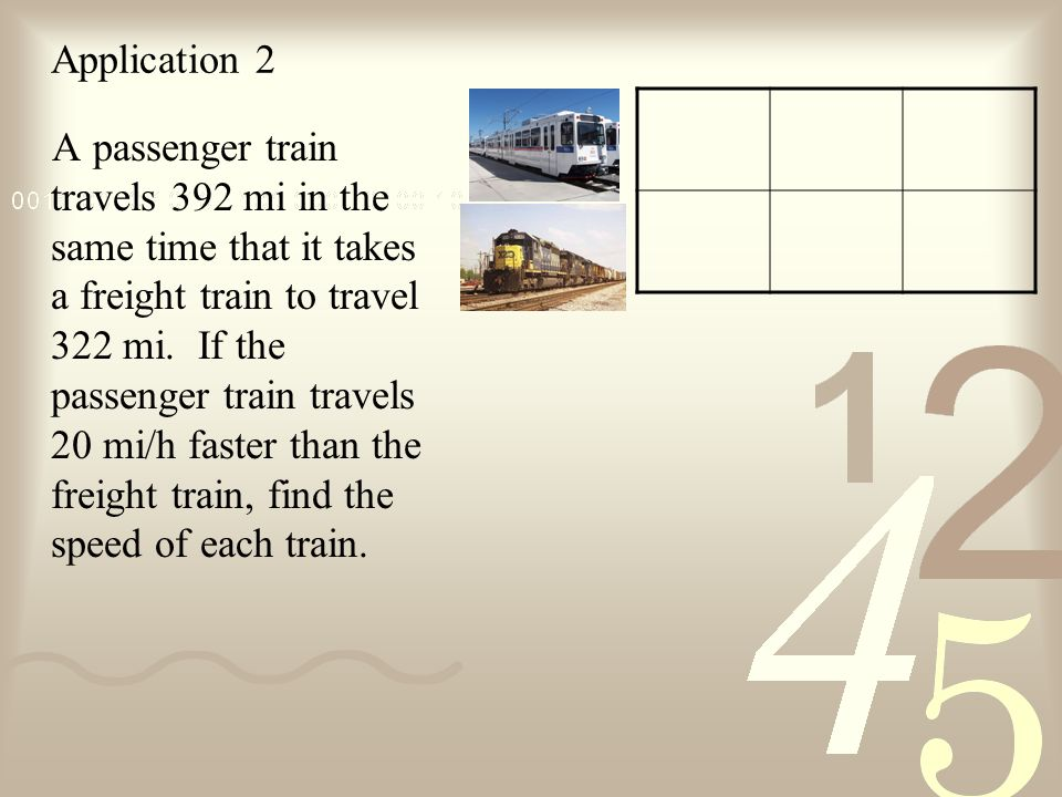 Application 2 A passenger train travels 392 mi in the same time that it takes a freight train to travel 322 mi.