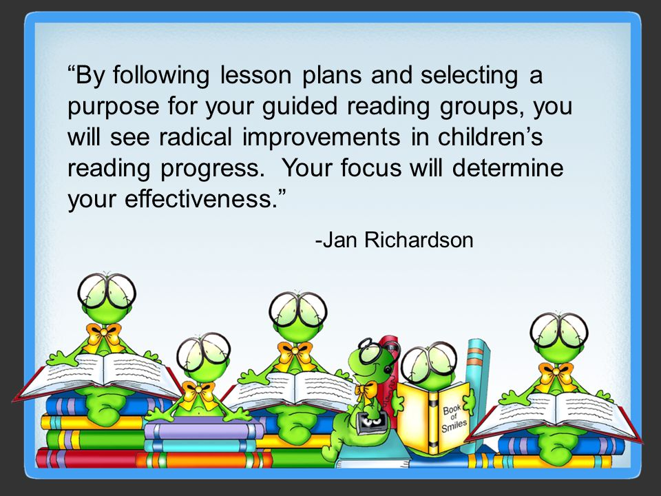 By following lesson plans and selecting a purpose for your guided reading groups, you will see radical improvements in childrens reading progress. You