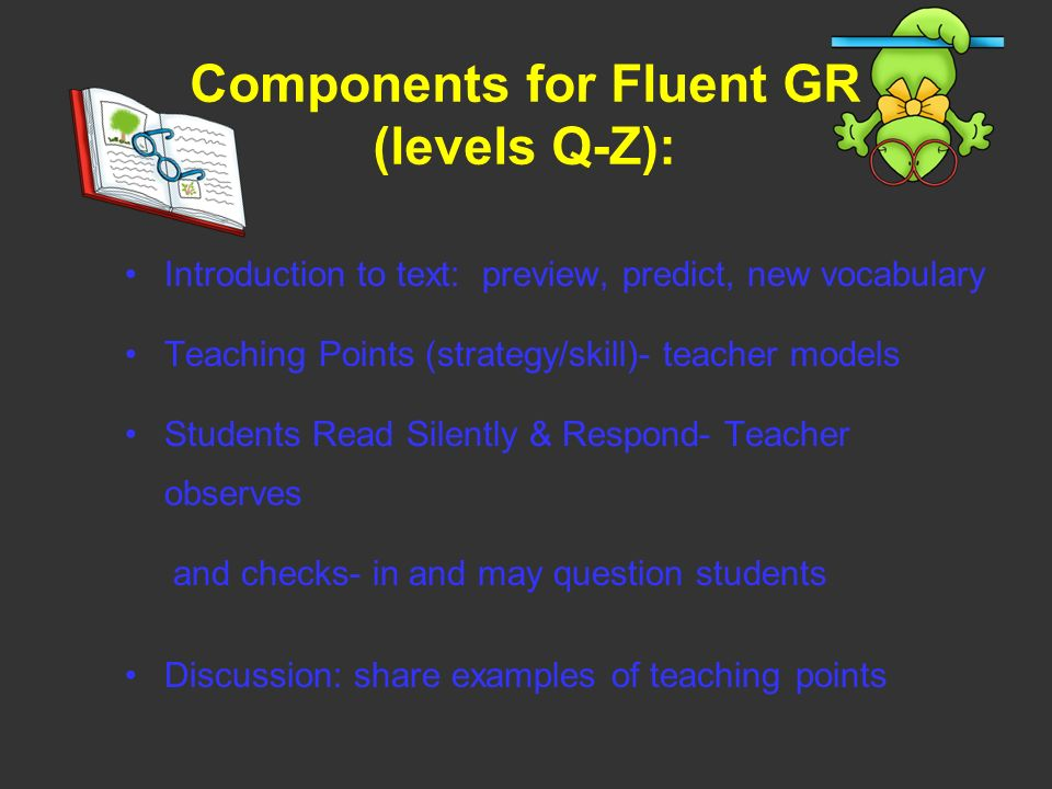 Components for Fluent GR (levels Q-Z): Introduction to text: preview, predict, new vocabulary Teaching Points (strategy/skill)- teacher models Student