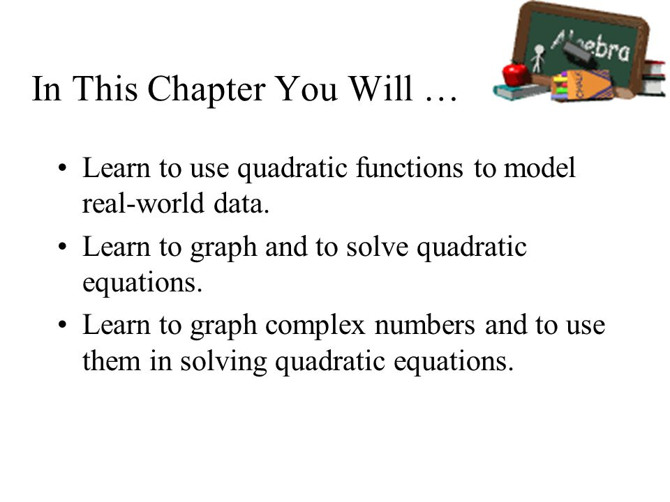 In This Chapter You Will … Learn to use quadratic functions to model real-world data. Learn to graph and to solve quadratic equations. Learn to graph