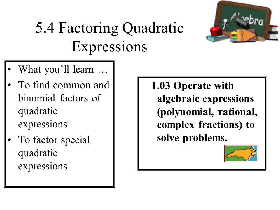 5.4 Factoring Quadratic Expressions What youll learn … To find common and binomial factors of quadratic expressions To factor special quadratic expres