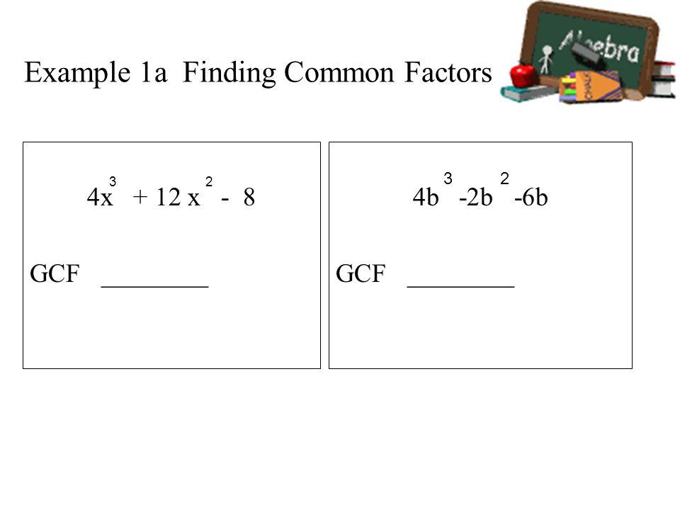 Example 1a Finding Common Factors 4x + 12 x - 8 GCF ________ 4b -2b -6b GCF ________ 3 23 2