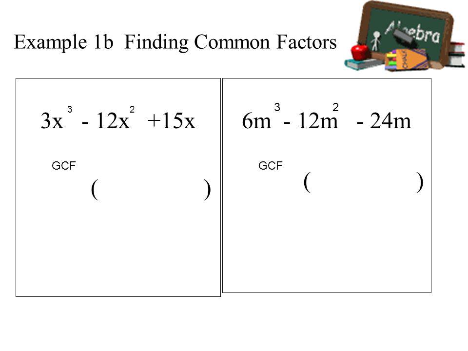 Example 1b Finding Common Factors 3x - 12x +15x ( ) 6m - 12m - 24m ( ) 3 23 2 GCF
