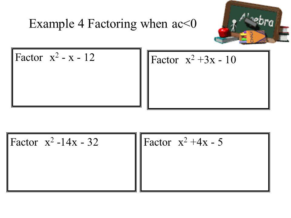 Example 4 Factoring when ac<0 Factor x 2 - x - 12 Factor x 2 +3x - 10 Factor x 2 -14x - 32Factor x 2 +4x - 5
