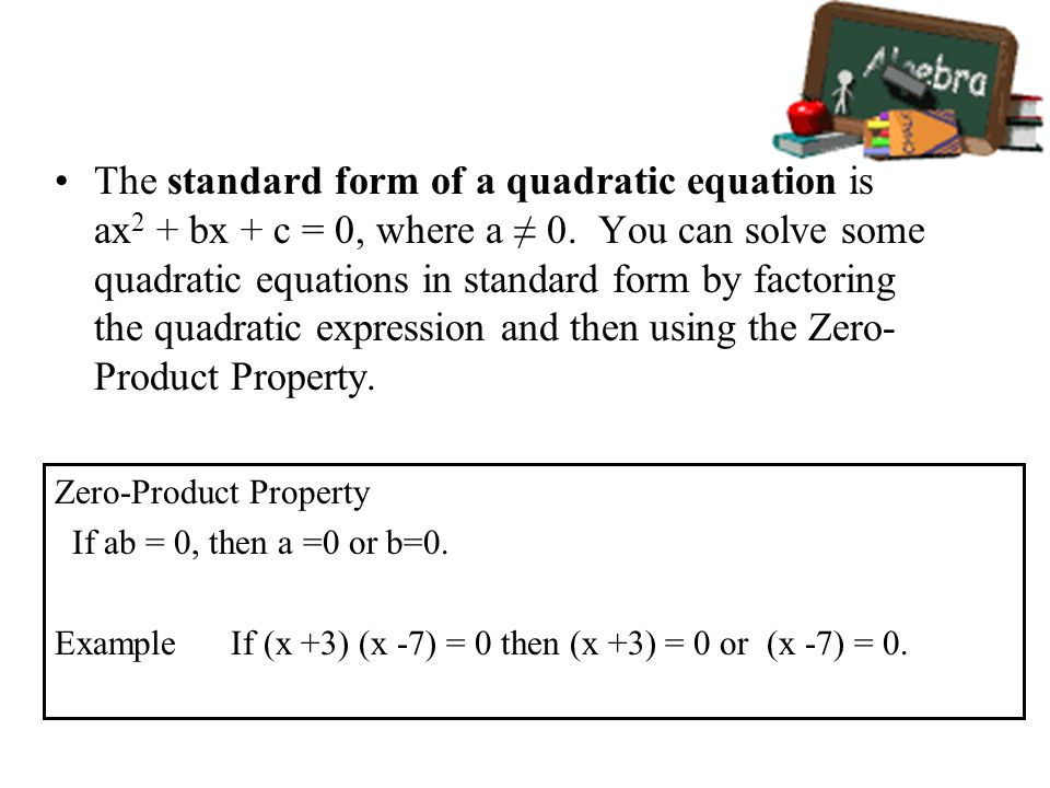 The standard form of a quadratic equation is ax 2 + bx + c = 0, where a 0. You can solve some quadratic equations in standard form by factoring the qu