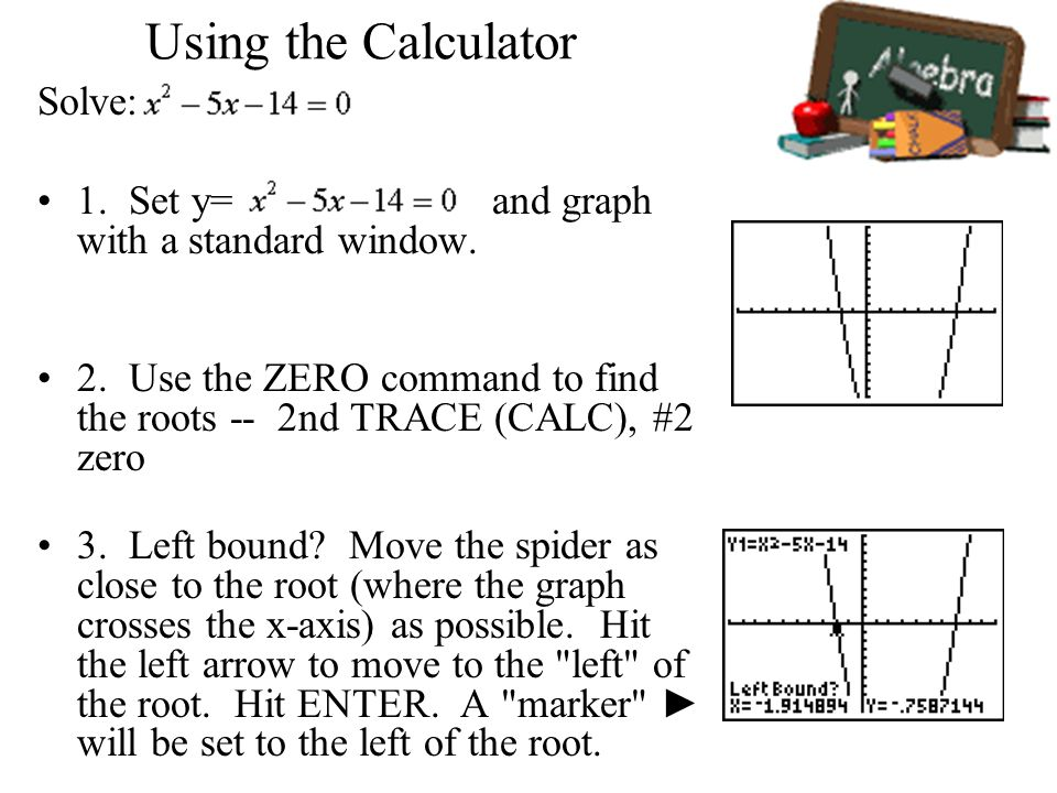 Using the Calculator Solve: 1. Set y= and graph with a standard window. 2. Use the ZERO command to find the roots -- 2nd TRACE (CALC), #2 zero 3. Left