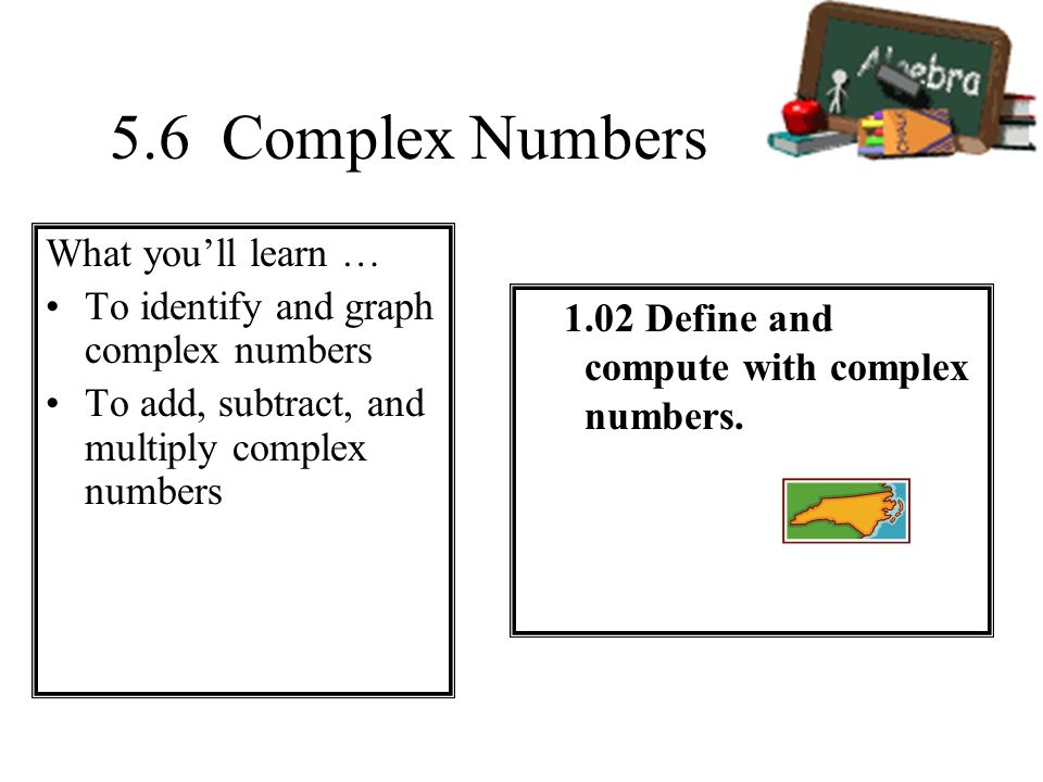 5.6 Complex Numbers What youll learn … To identify and graph complex numbers To add, subtract, and multiply complex numbers 1.02 Define and compute wi