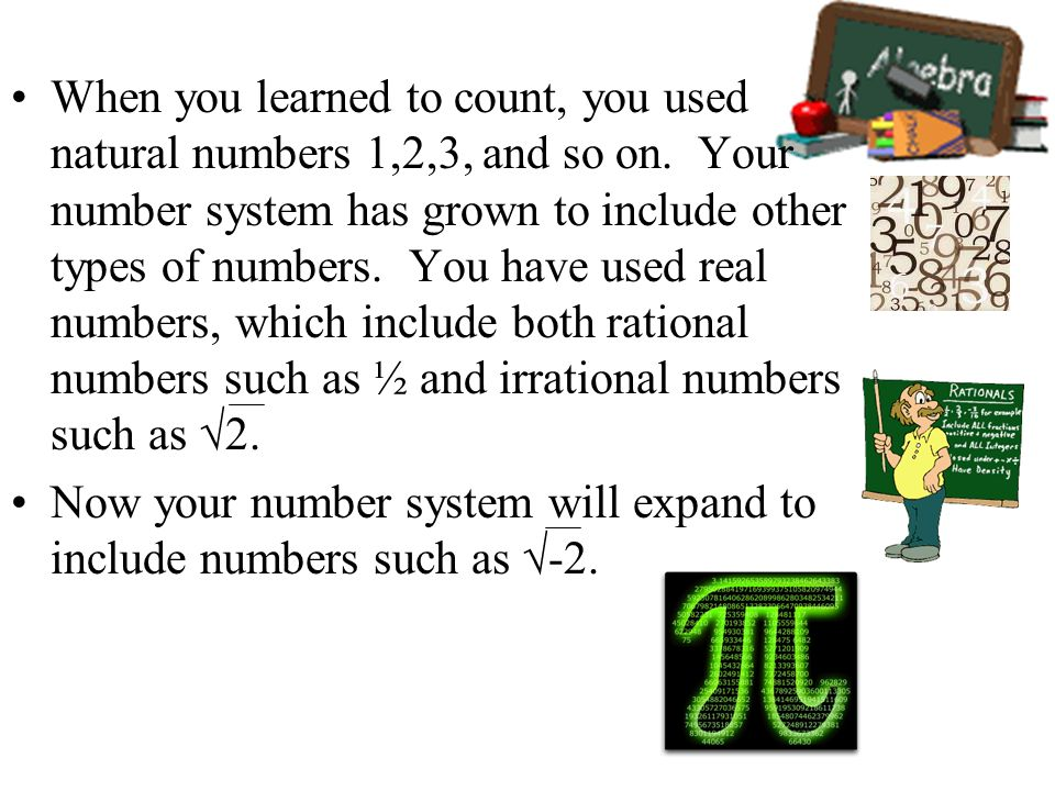 When you learned to count, you used natural numbers 1,2,3, and so on. Your number system has grown to include other types of numbers. You have used re