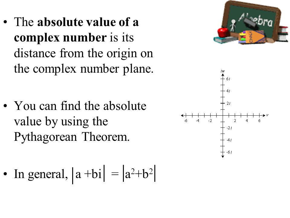 The absolute value of a complex number is its distance from the origin on the complex number plane. You can find the absolute value by using the Pytha