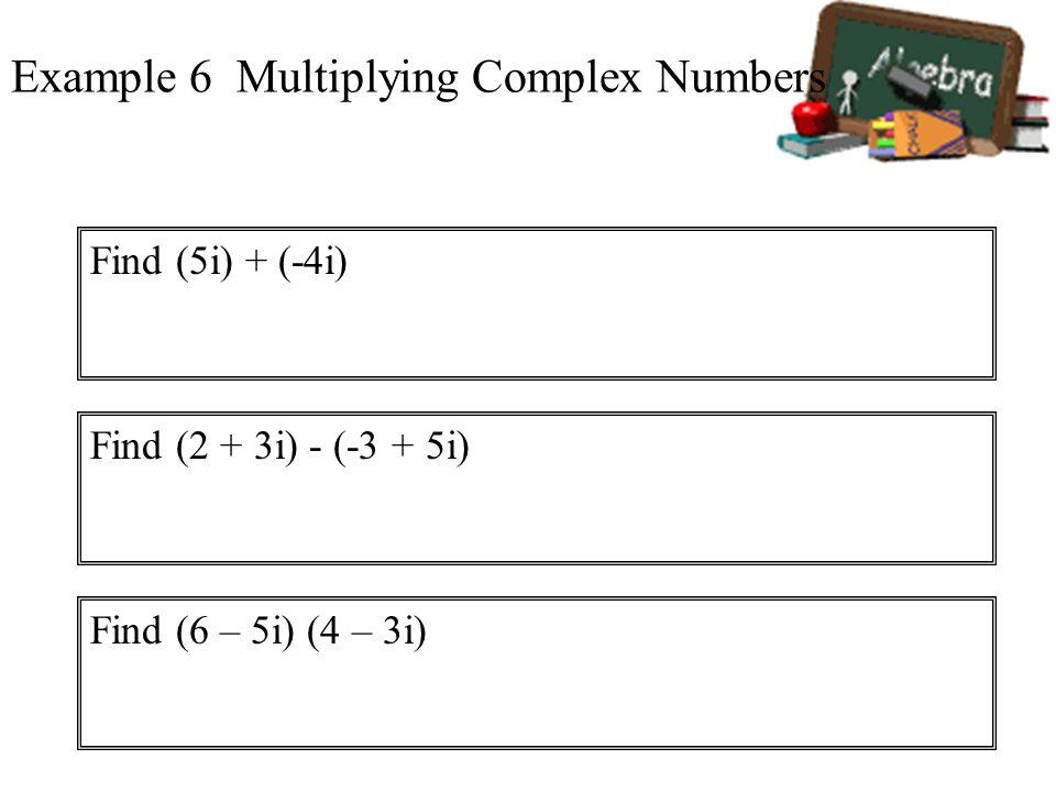 Example 6 Multiplying Complex Numbers Find (5i) + (-4i) Find (2 + 3i) - (-3 + 5i) Find (6 – 5i) (4 – 3i)