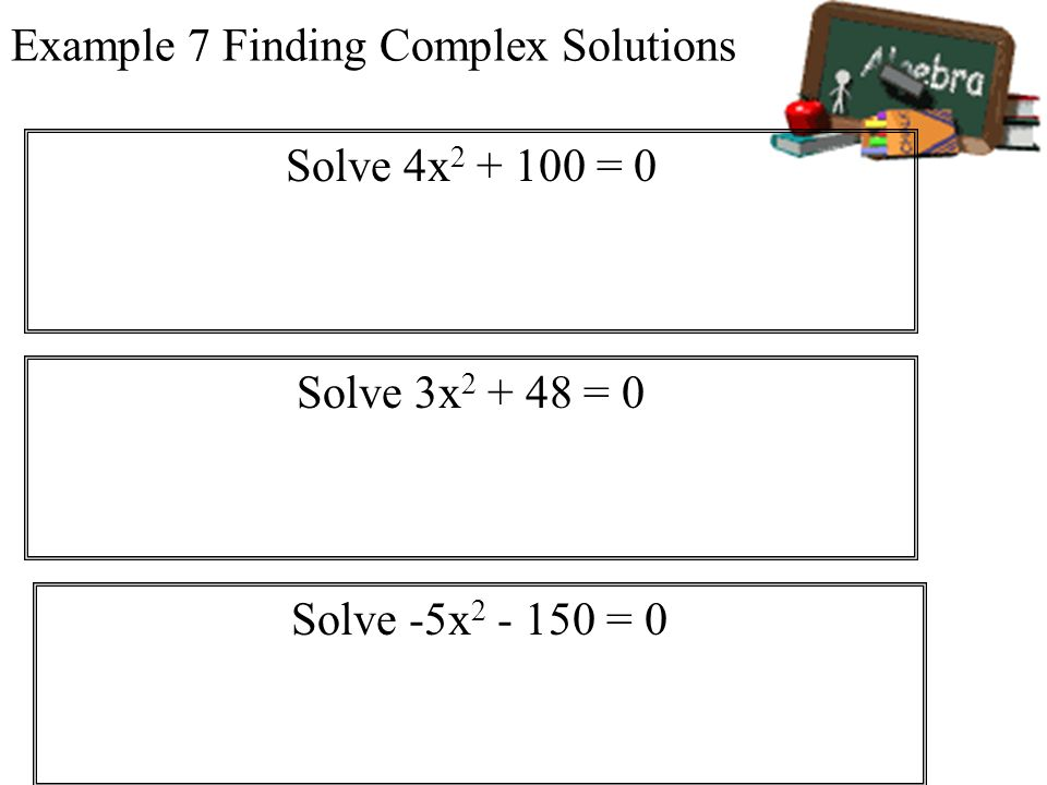 Example 7 Finding Complex Solutions Solve 4x 2 + 100 = 0 Solve 3x 2 + 48 = 0 Solve -5x 2 - 150 = 0