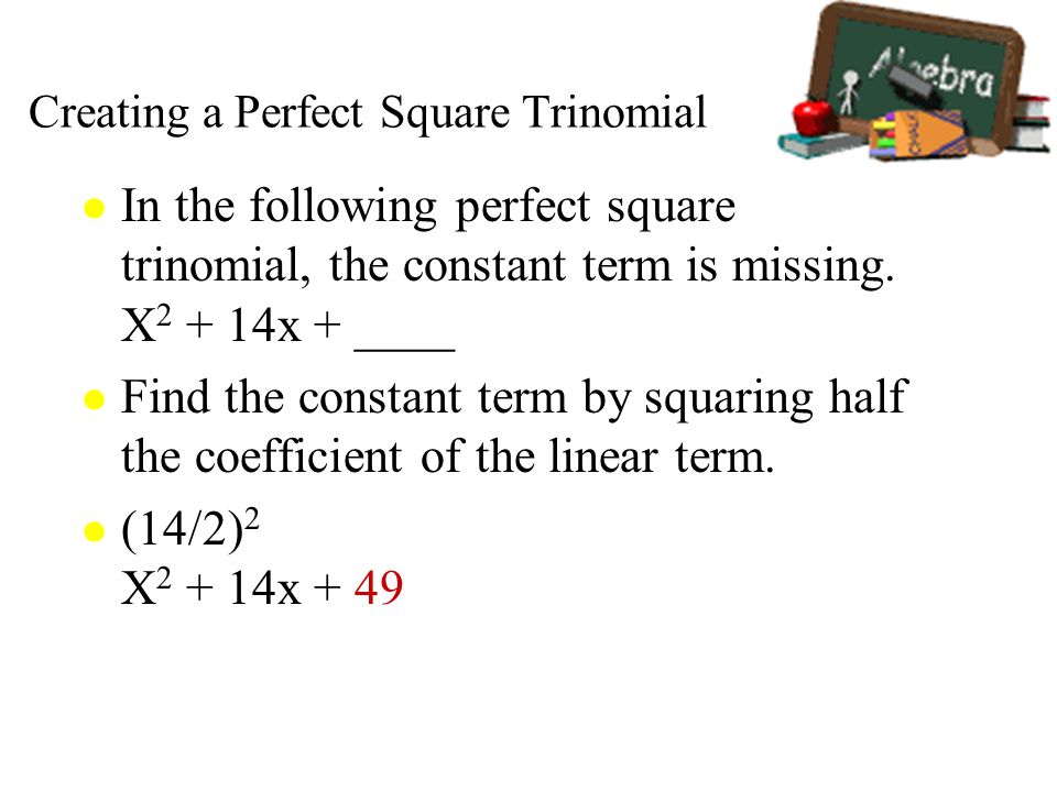 Creating a Perfect Square Trinomial l In the following perfect square trinomial, the constant term is missing. X 2 + 14x + ____ l Find the constant te