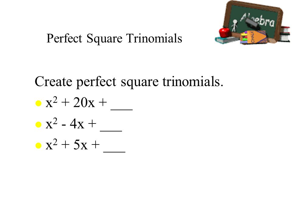 Perfect Square Trinomials Create perfect square trinomials. l x 2 + 20x + ___ l x 2 - 4x + ___ l x 2 + 5x + ___