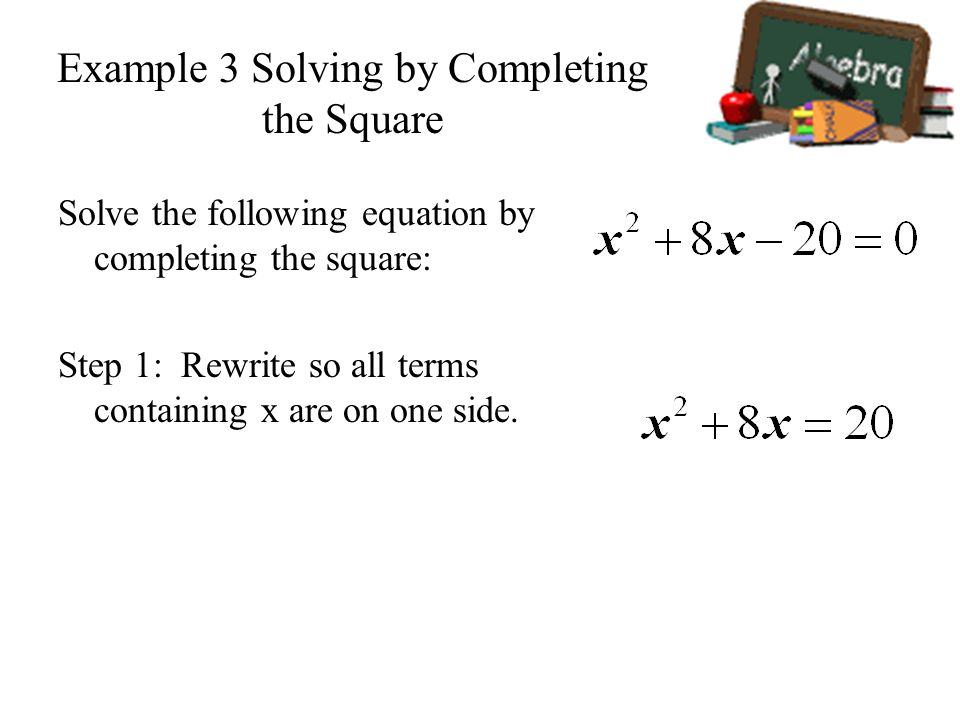 Example 3 Solving by Completing the Square Solve the following equation by completing the square: Step 1: Rewrite so all terms containing x are on one