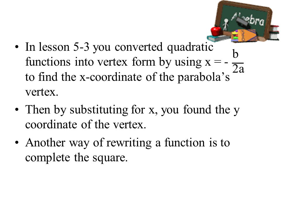 In lesson 5-3 you converted quadratic functions into vertex form by using x = - to find the x-coordinate of the parabolas vertex. Then by substituting