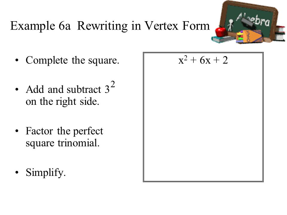 Example 6a Rewriting in Vertex Form x 2 + 6x + 2 Complete the square. Add and subtract 3 on the right side. Factor the perfect square trinomial. Simpl