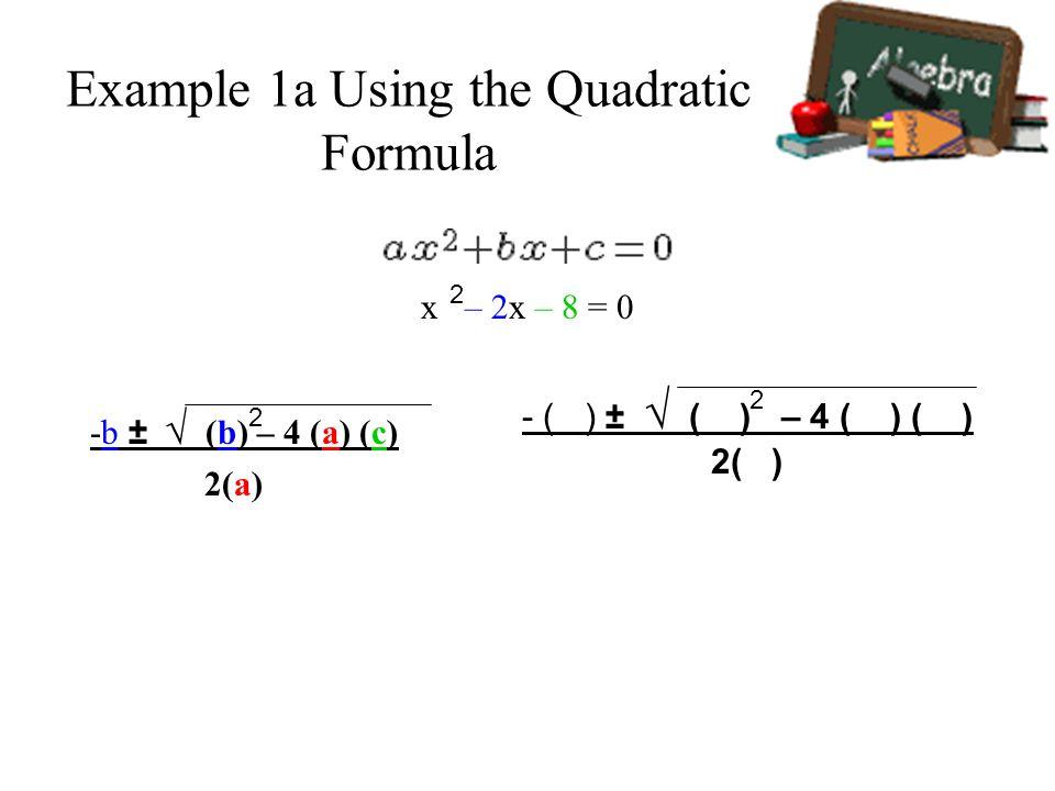 Example 1a Using the Quadratic Formula x – 2x – 8 = 0 -b ± (b) – 4 (a) (c) 2(a) 2 2 - ( ) ± ( ) – 4 ( ) ( ) 2( ) 2