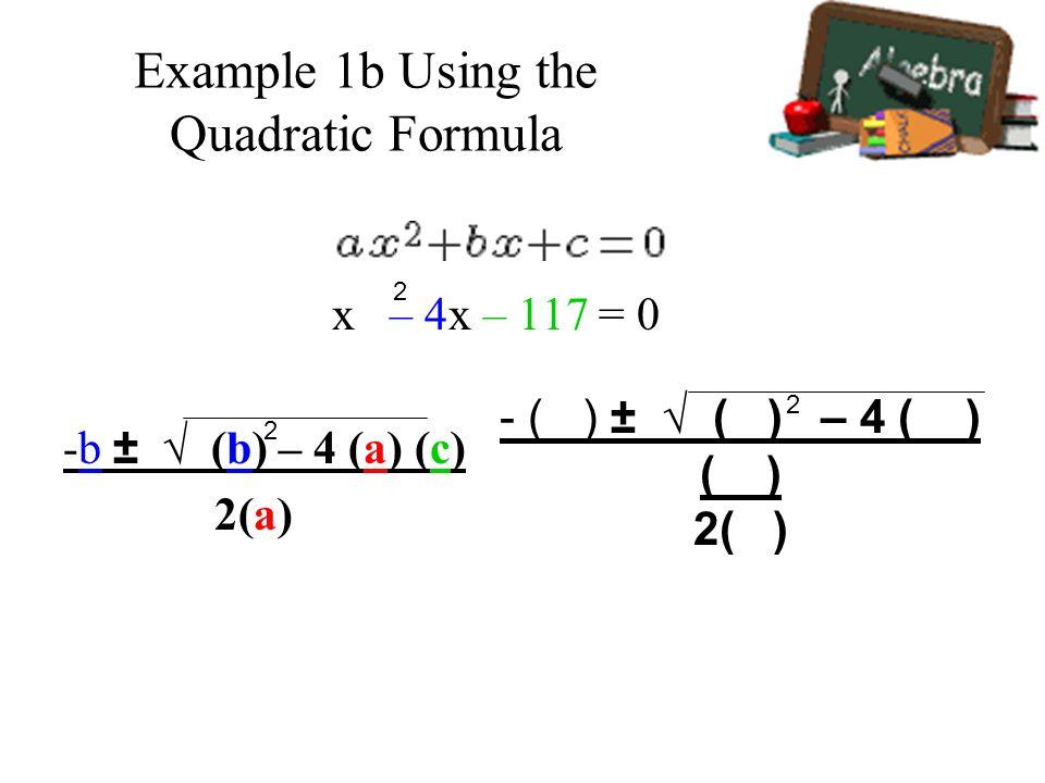 Example 1b Using the Quadratic Formula x – 4x – 117 = 0 -b ± (b) – 4 (a) (c) 2(a) 2 2 - ( ) ± ( ) – 4 ( ) ( ) 2( ) 2