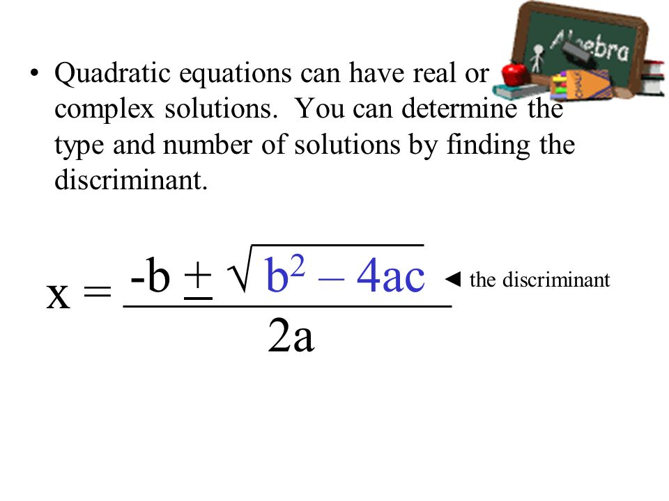 Quadratic equations can have real or complex solutions. You can determine the type and number of solutions by finding the discriminant. the discrimina