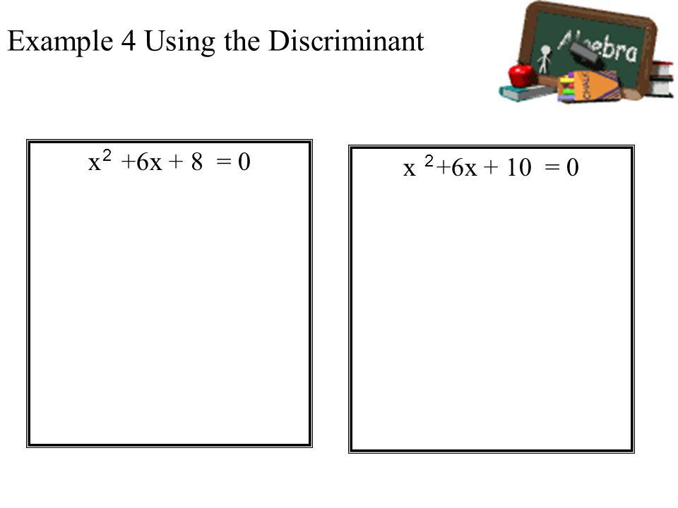 Example 4 Using the Discriminant x +6x + 8 = 0 2 x +6x + 10 = 0 2