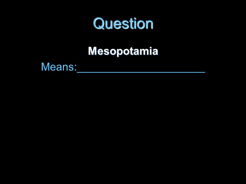 Question Mesopotamia Means:_____________________