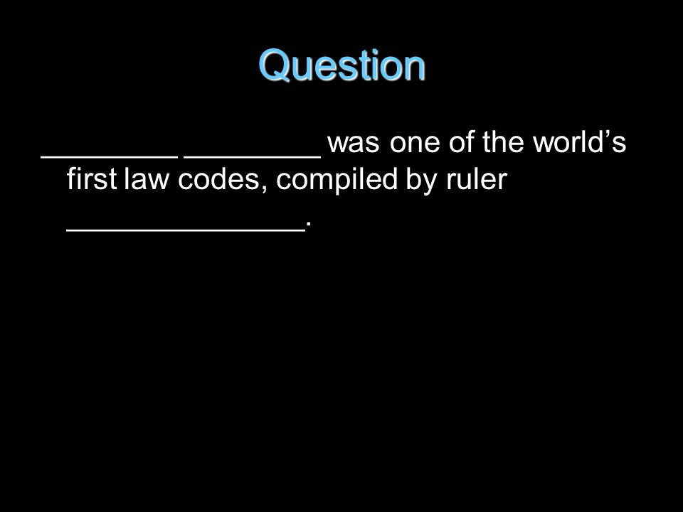 Question ________ ________ was one of the worlds first law codes, compiled by ruler ______________.