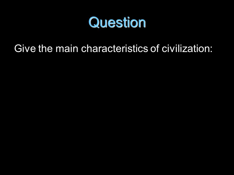 Question Give the main characteristics of civilization: