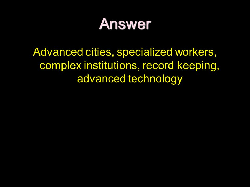 Answer Advanced cities, specialized workers, complex institutions, record keeping, advanced technology