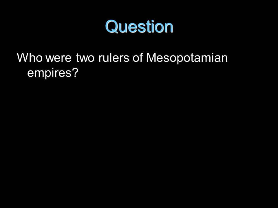 Question Who were two rulers of Mesopotamian empires?