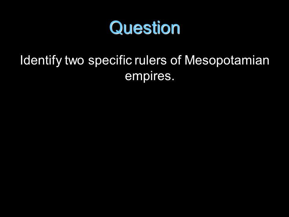 Question Identify two specific rulers of Mesopotamian empires.