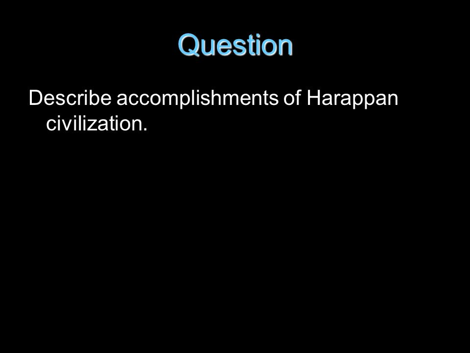 Question Describe accomplishments of Harappan civilization.