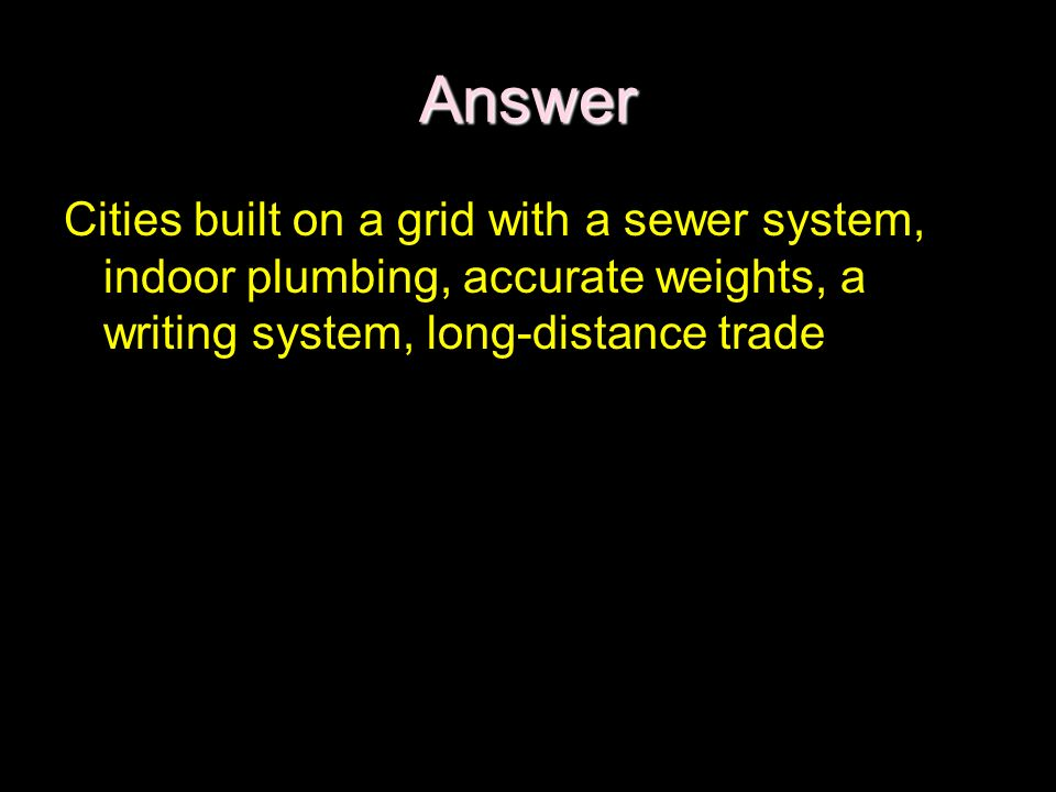 Answer Cities built on a grid with a sewer system, indoor plumbing, accurate weights, a writing system, long-distance trade