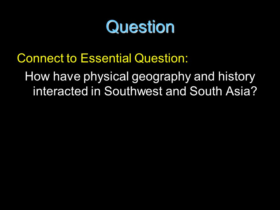Question Connect to Essential Question: How have physical geography and history interacted in Southwest and South Asia?