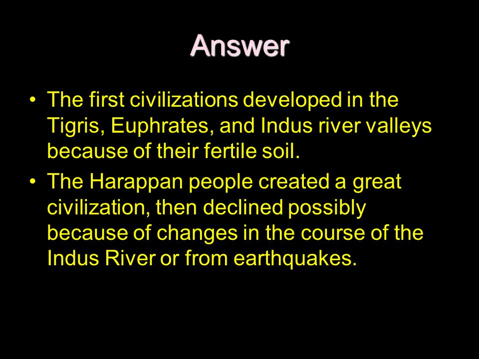 Answer The first civilizations developed in the Tigris, Euphrates, and Indus river valleys because of their fertile soil.