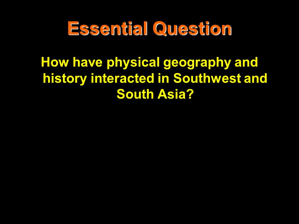 Essential Question How have physical geography and history interacted in Southwest and South Asia?