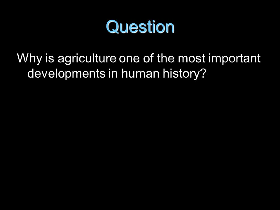 Question Why is agriculture one of the most important developments in human history?
