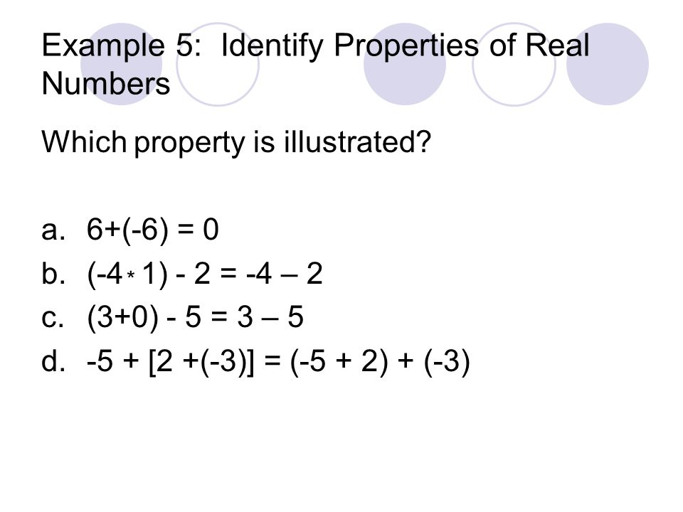Properties of Real Numbers PropertyAdditionMultiplication Closure a +b is a real numberab is a real number Commutativea + b = b + a ab = ba Associative (a+b)+c = a+(b+c) ( ab)c = a(bc) Identitya+0=a, 0+a=aa(1)=a, 1(a)=a Inversea +(-a) = 1a(1/a)= 1, a 0 a(b+c) = ab+acDistributive