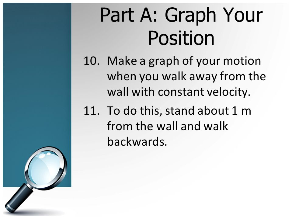 Part A: Graph Your Position 10.Make a graph of your motion when you walk away from the wall with constant velocity.