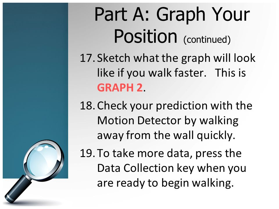Part A: Graph Your Position (continued) 17.Sketch what the graph will look like if you walk faster.