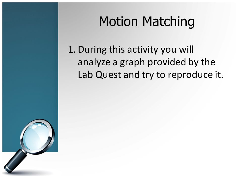 Motion Matching 1.During this activity you will analyze a graph provided by the Lab Quest and try to reproduce it.