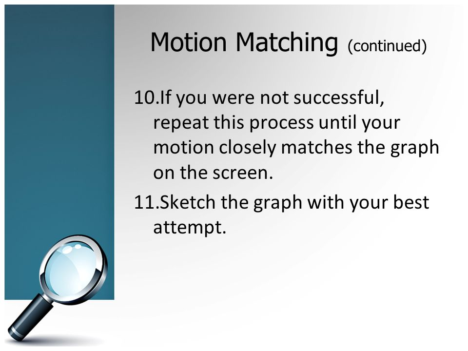 Motion Matching (continued) 10.If you were not successful, repeat this process until your motion closely matches the graph on the screen.