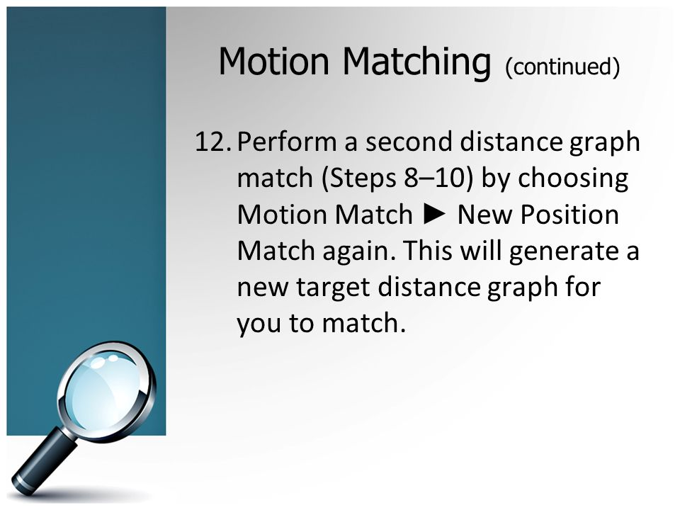 Motion Matching (continued) 12.Perform a second distance graph match (Steps 8–10) by choosing Motion Match New Position Match again.