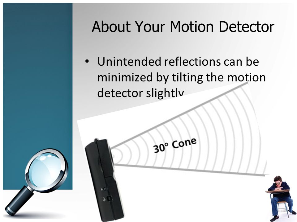 About Your Motion Detector Unintended reflections can be minimized by tilting the motion detector slightly.